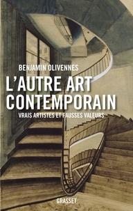 Benjamin Olivennes - L'autre art contemporain - Vrais artistes et fausses valeurs.