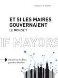 Benjamin R. Barber - Et si les maires gouvernaient le monde ? - Décadence des Etats, grandeur des villes.