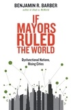Benjamin R. Barber - If Mayors Ruled the World - Dysfunctional Nations, Rising Cities.