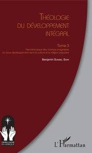 Benjamin Sombel Sarr - Théologie du développement intégral - Tome 3 : Herméneutique des champs imaginaires du sous-développement de la culture et la religion populaire.