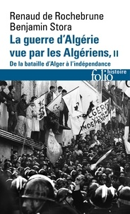 Benjamin Stora et Renaud de Rochebrune - La guerre d'Algérie vue par les Algériens - Tome 2, De la bataille d'Alger à l'Indépendance.