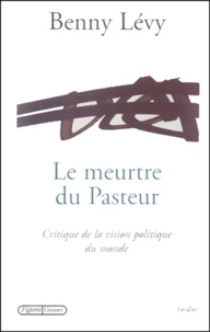 Benny Lévy - Le meurtre du Pasteur. - Critique de la vision politique du monde.