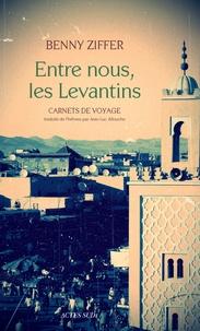 Benny Ziffer - Entre nous, les Levantins - Carnets de voyage.