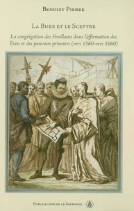 Benoist Pierre - La bure et le sceptre - La congrégation des Feuillants dans l'affirmation des Etats et des pouvoirs princiers vers 1560-vers 1660.