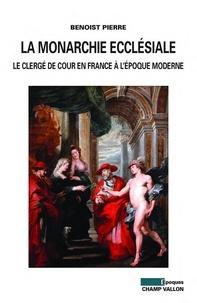 Benoist Pierre - La monarchie ecclésiale - Le clergé de cour en France à l'époque moderne.