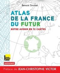 Benoist Simmat - Atlas de la France du futur - Notre avenir en 72 cartes.