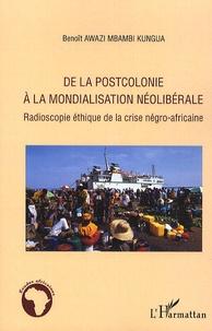 Benoît Awazi Mbambi Kungua - De la postcolonie à la mondialisation néolibérale - Radioscopie éthique de la crise négro-africaine.