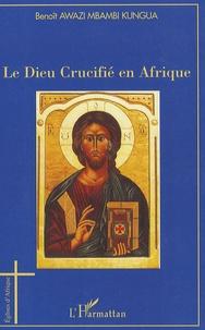 Benoît Awazi Mbambi Kungua - Le Dieu Crucifé en Afrique - Esquisse d'une Christologie négro-africaine de la Libération Holistique.