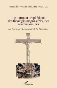 Benoît Awazi Mbambi Kungua - Le tournant prophétique des théologies négro-africaines contemporaines - De l'auto-performativité de la Deutérose.