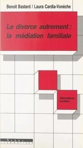 Benoît Bastart et Laura Cardia-Vonèche - Le divorce autrement : la médiation familiale.