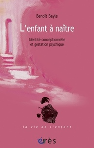Benoît Bayle - L'enfant à naître - Identité conceptionnelle et gestation psychique.