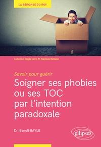 Benoît Bayle - Soigner ses phobies ou ses TOC par l'intention paradoxale - Savoir pour guérir.