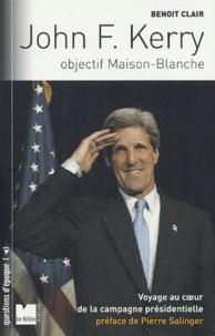 Benoît Clair - John F. Kerry - Objectif Maison-Blanche Voyage au coeur de la campagne présidentielle américaine.