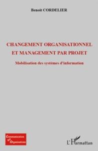 Changement organisationnel et management par projet- Mobilisation des systèmes d'information - Benoît Cordelier |