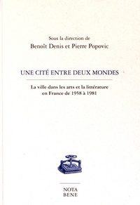 Benoît Denis et Pierre Popovic - Une cité entre deux mondes - La ville dans les arts et la littérature en France de 1958 à 1981.