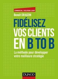 Benoît Dragon - Fidélisez vos clients en B to B - La méthode pour développer votre meilleure stratégie.