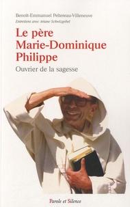 Benoît-Emmanuel Peltereau-Villeneuve - Le père Marie-Dominique Philippe, ouvrier de la sagesse.