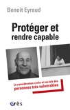 Benoît Eyraud - Protéger et rendre capable - La considération civile et sociale des personnes très vulnérables.