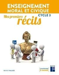 Benoît Falaize - Enseignement moral et civique Cycle 3 Mes premiers récits.
