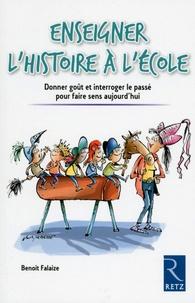 Enseigner l'histoire à l'école- Donner goût et interroger le passé pour faire sens aujourd'hui - Benoît Falaize |