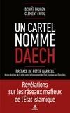 Benoît Faucon et Clément Fayol - Un cartel nomme Daech - Révélations sur les réseaux mafieux de l'Etat islamique.