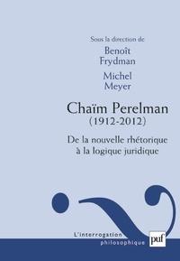 Benoît Frydman et Michel Meyer - Chaïm Perelman (1912-2012) - De la nouvelle rhétorique à la logique juridique.