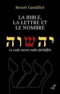 Benoit Gandillot - La bible, la lettre et le nombre - Le code secret enfin déchiffré.