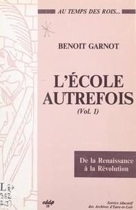 Benoît Garnot - L'école autrefois (1). À l'école au temps des rois, de la Renaissance à la Révolution : Beauce, Perche, Drouais.