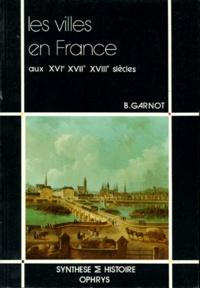 Benoît Garnot - Les Villes en France aux XVIe, XVIIe et XVIIIe siècles.