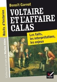 Benoît Garnot - Récits d'historien, Voltaire et l'Affaire Calas - Les faits, les interprétations, les enjeux.