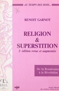 Benoît Garnot - Religion et superstition au temps des rois, de la Renaissance à la Révolution (Beauce, Perche, Drouais, Thymerais).