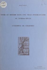 Benoît Garnot - Vivre et mourir dans une ville d'Eure-et-Loir au XVIIIe siècle : l'exemple de Chartres.