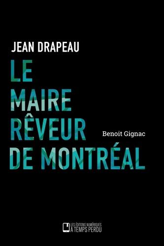 Benoît Gignac - Le maire rêveur de Montréal - Jean Drapeau.