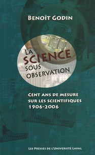 Benoît Godin - La science sous observation - Cent ans de mesure sur les scientifiques 1906-2006.