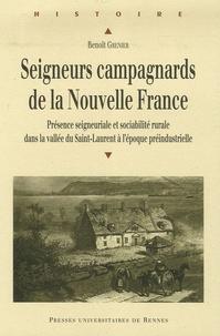 Benoît Grenier - Seigneurs campagnards de la Nouvelle France - Présence seigneuriale et sociabilité rurale dans la vallée du Saint-Laurent à l'époque préindustrielle.