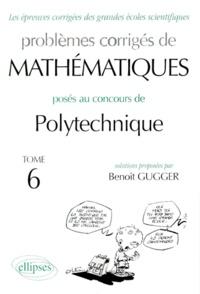 Benoît Gugger - Problèmes corrigés de mathématiques posés aux concours de polytechnique - Tome 6.