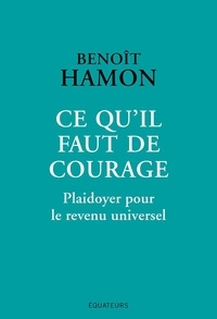 Benoît Hamon - Ce qu'il faut de courage - Plaidoyer pour le revenu universel.