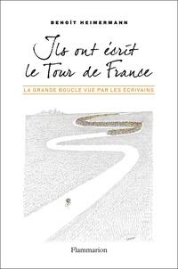 Benoît Heimermann - Ils ont écrit le Tour de France - La Grande Boucle vue par les écrivains.