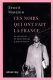 Benoît Hopquin - Ces Noirs qui ont fait la France - Du Chevalier Saint-Georges à Aimé Césaire.