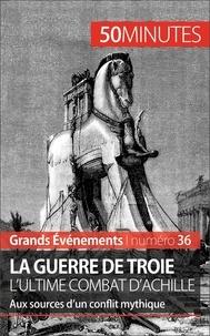 Benoît-J Pedretti - La guerre de Troie l'ultime combat d'Achille - Aux sources d'un conflit mythique.