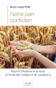 Benoît-Joseph Pons - Notre pain quotidien - Nourrir l'homme et la terre à la lumière des moines et de Laudato Si'.