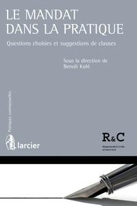 Benoît Kohl - Le mandat dans la pratique - Questions choisies et suggestions de clauses.