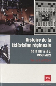 Benoît Lafon - Histoire de la télévision régionale - De la RTF à la 3, 1950-2010.