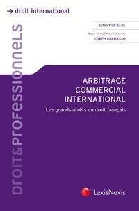Benoit Le Bars et Joseph Dalmasso - Arbitrage commercial international - Les grands arrêts du droit français.