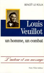 Benoît Le Roux - Louis Veuillot - Un homme, un combat.
