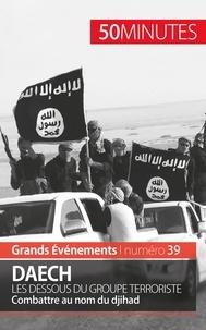 Benoît Lefèvre - Daech - Les dessous du groupe terroriste. Combattre au nom du djihad.