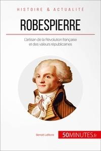 Benoît Lefèvre et  50MINUTES - Robespierre - L'artisan de la Révolution française et des valeurs républicaines.