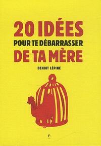 Benoit Lepine - 20 idées pour te débarrasser de ta mère.