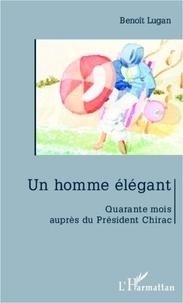 Benoît Lugan - Un homme élégant - Quarante mois auprès de Jacques Chirac.