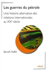Benoît Mafféï - Les guerres du pétrole - Une histoire alternative des relations internationales au XXe siècle.
